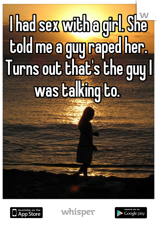 I had sex with a girl. She told me a guy raped her. Turns out that's the guy I was talking to.