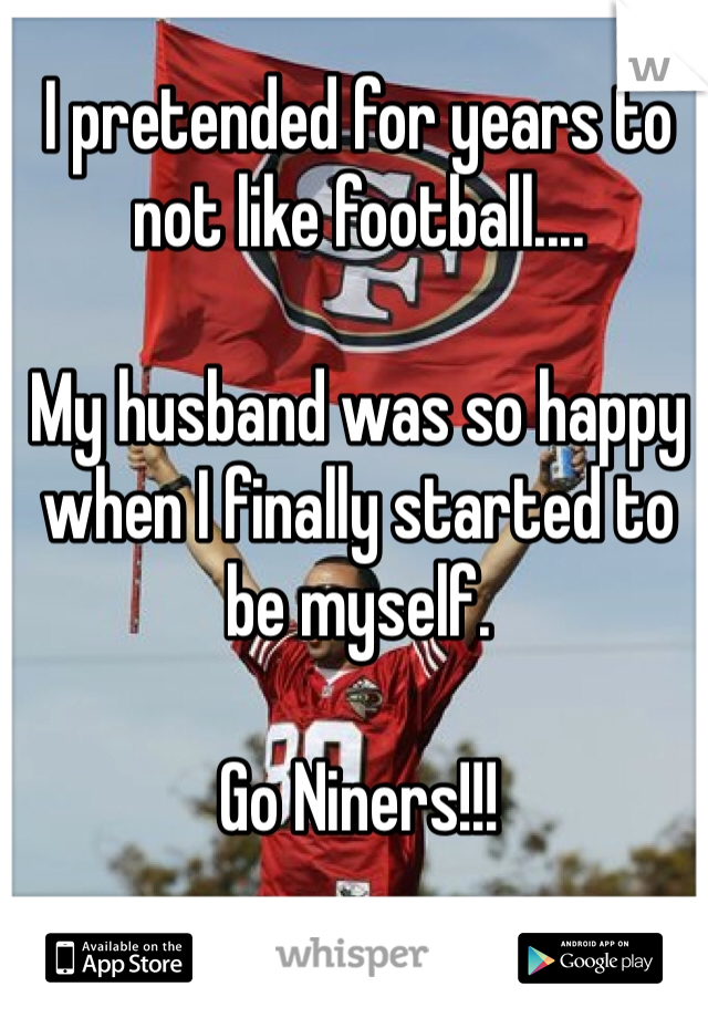 I pretended for years to not like football....   My husband was so happy when I finally started to be myself.   Go Niners!!!