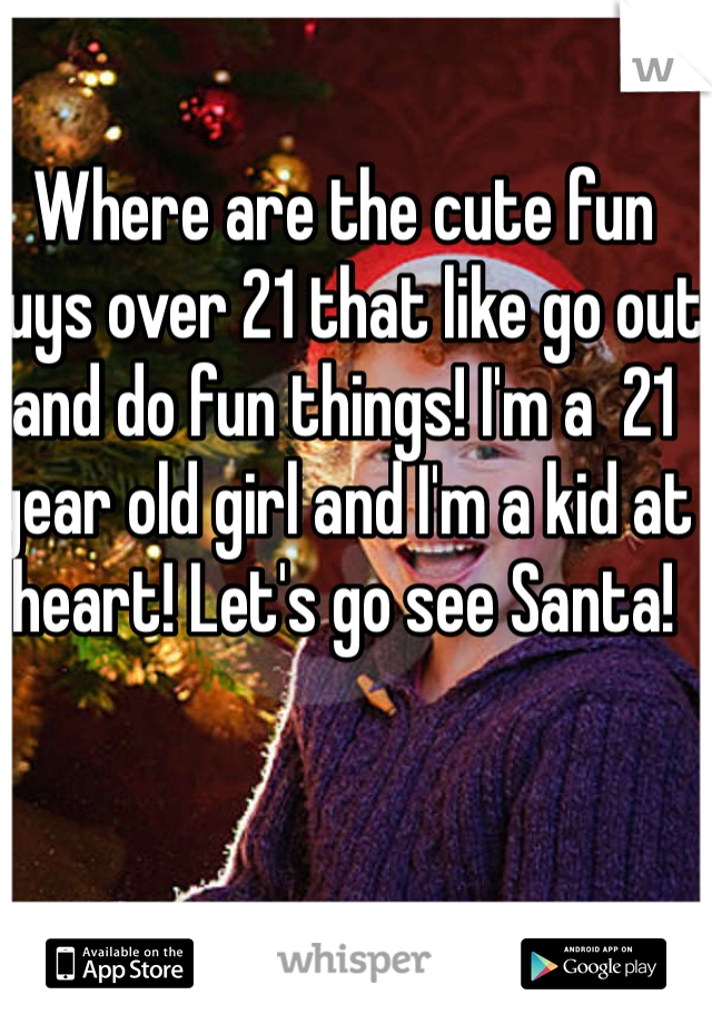 Where are the cute fun guys over 21 that like go out and do fun things! I'm a  21 year old girl and I'm a kid at heart! Let's go see Santa!