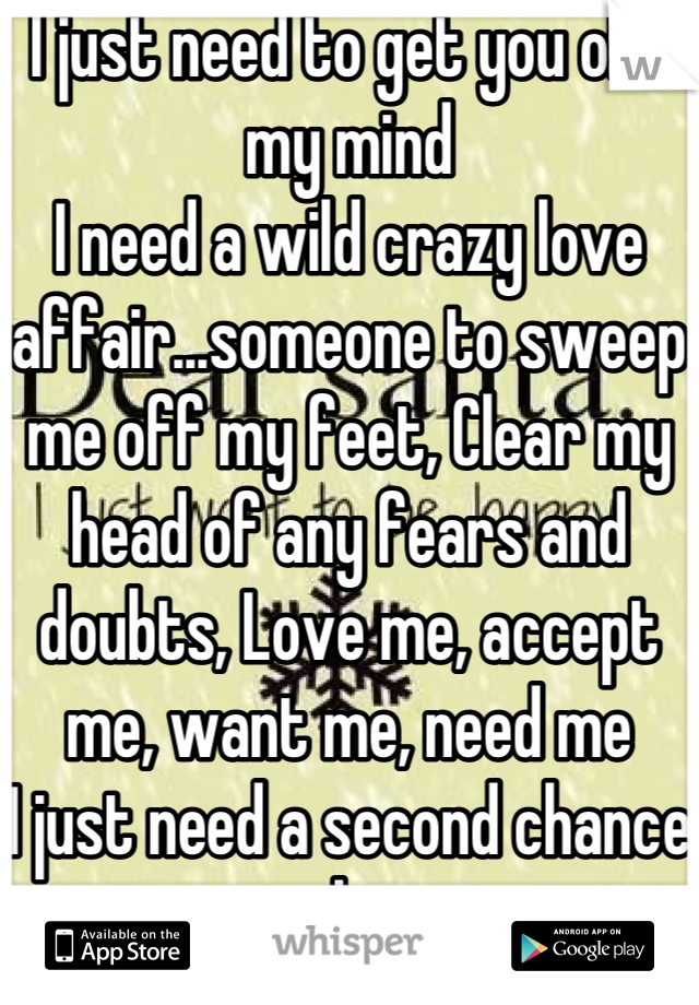I just need to get you off my mind I need a wild crazy love affair...someone to sweep me off my feet, Clear my head of any fears and doubts, Love me, accept me, want me, need me I just need a second chance at love
