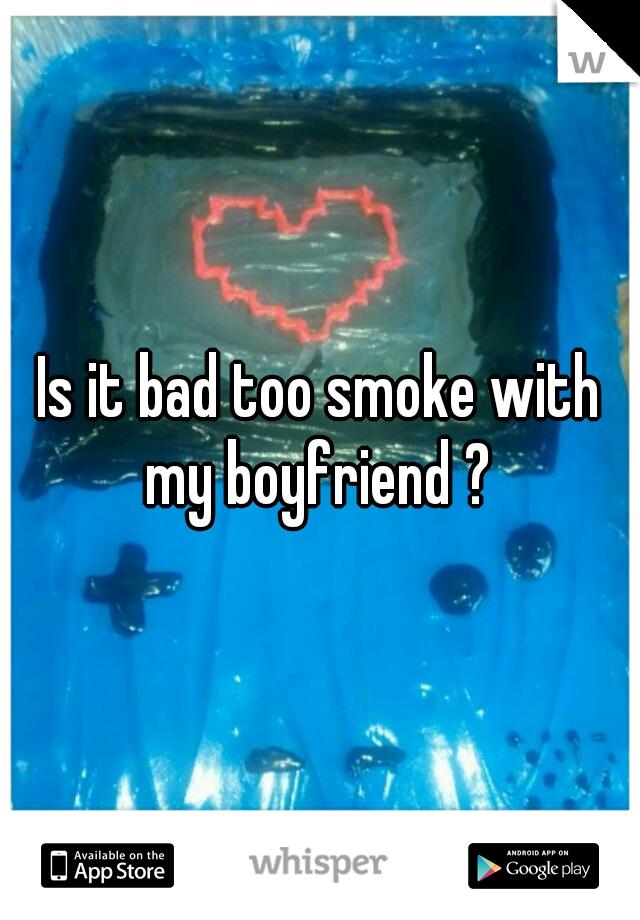 Is it bad too smoke with my boyfriend ?