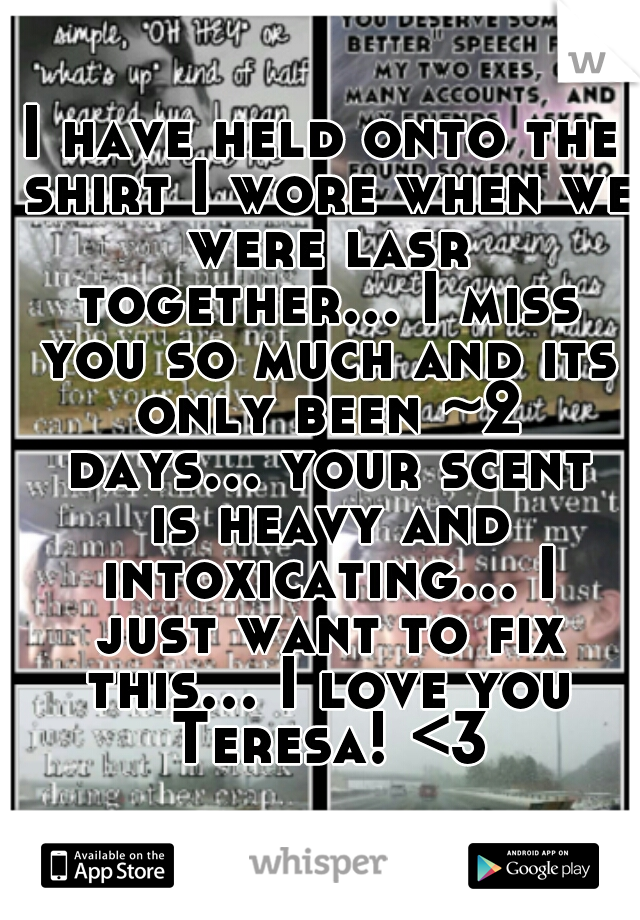 I have held onto the shirt I wore when we were lasr together... I miss you so much and its only been ~2 days... your scent is heavy and intoxicating... I just want to fix this... I love you Teresa! <3