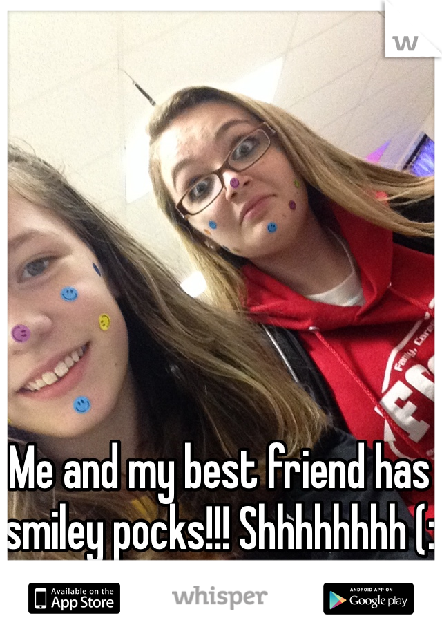 Me and my best friend has smiley pocks!!! Shhhhhhhh (: