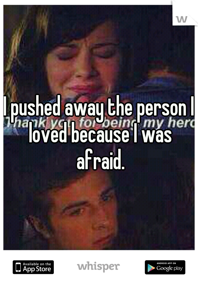 I pushed away the person I loved because I was afraid.
