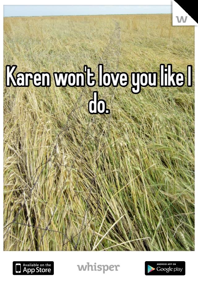 Karen won't love you like I do.