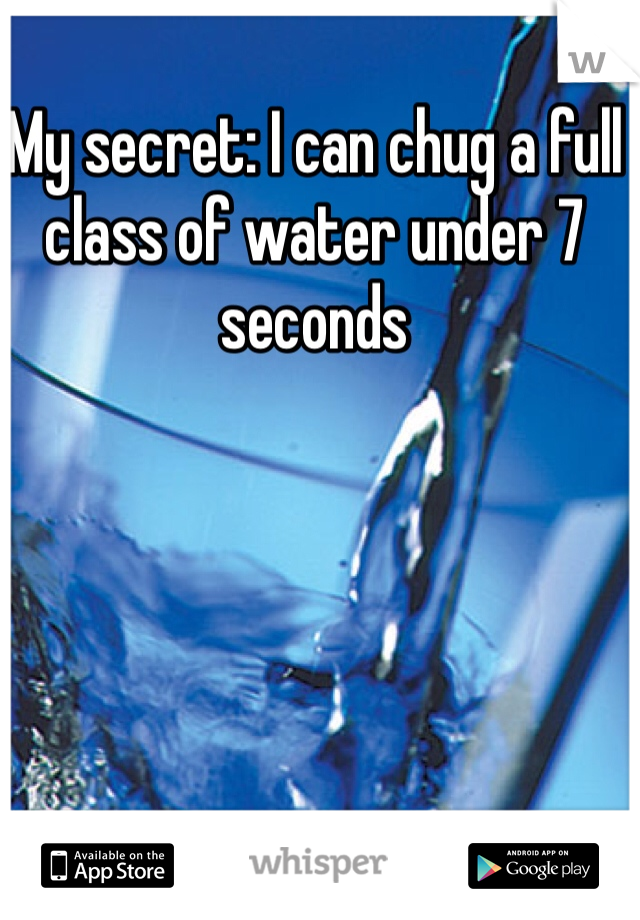 My secret: I can chug a full class of water under 7 seconds