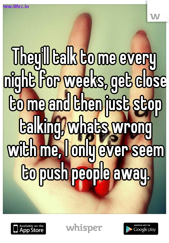 They'll talk to me every night for weeks, get close to me and then just stop talking, whats wrong with me, I only ever seem to push people away.
