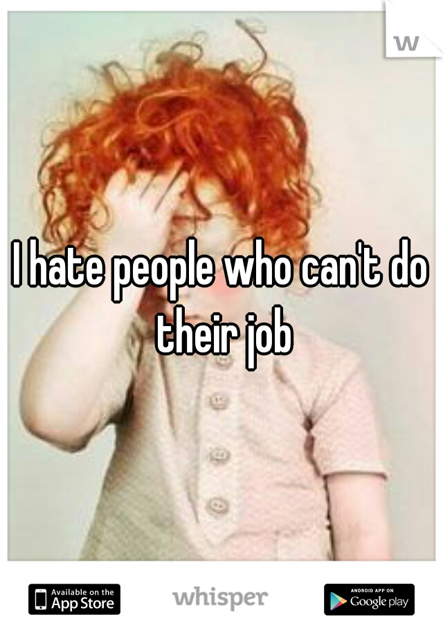 I hate people who can't do their job