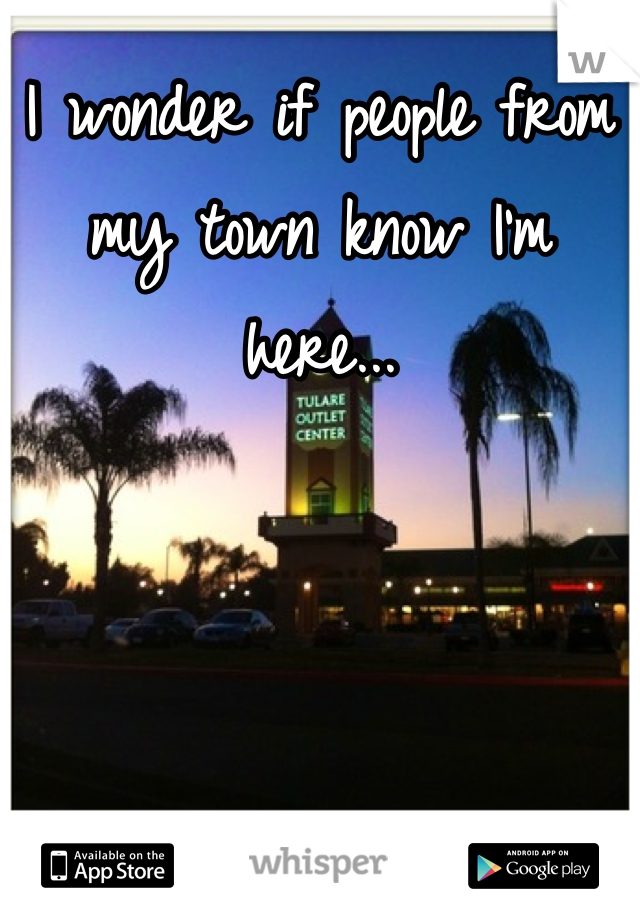 I wonder if people from my town know I'm here...