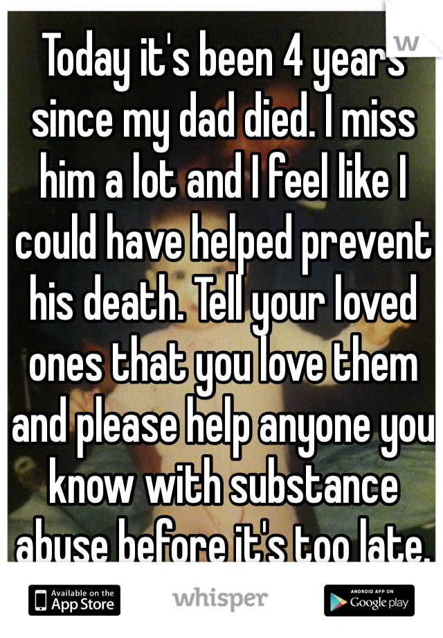 Today it's been 4 years since my dad died. I miss him a lot and I feel like I could have helped prevent his death. Tell your loved ones that you love them and please help anyone you know with substance abuse before it's too late.