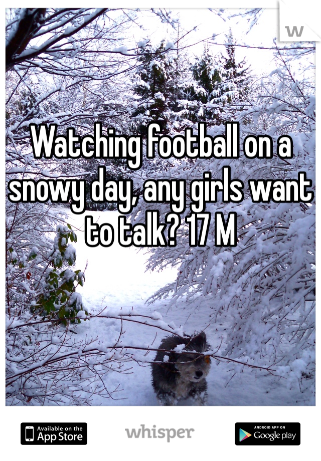 Watching football on a snowy day, any girls want to talk? 17 M