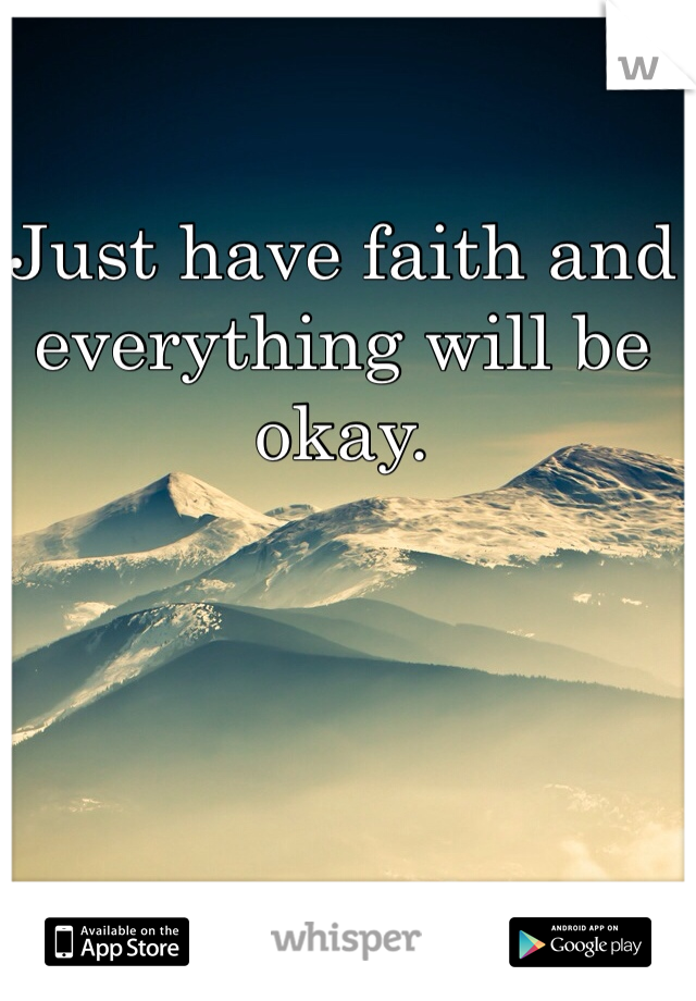 Just have faith and everything will be okay.