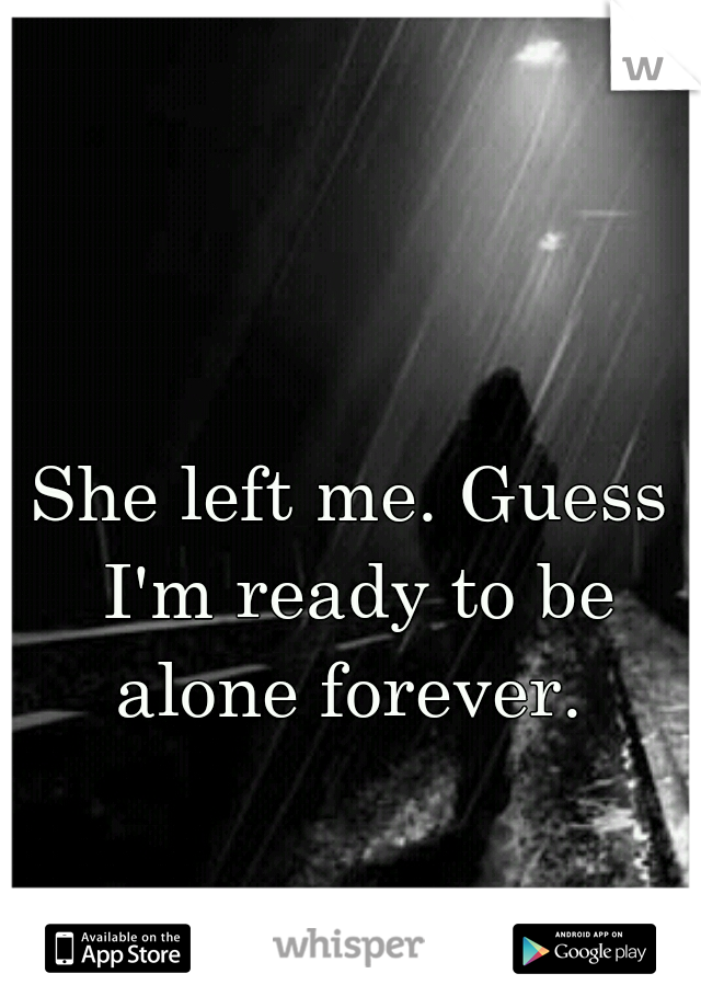 She left me. Guess I'm ready to be alone forever.