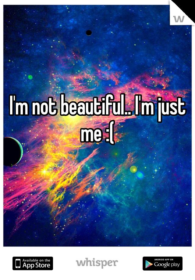 I'm not beautiful.. I'm just me :(