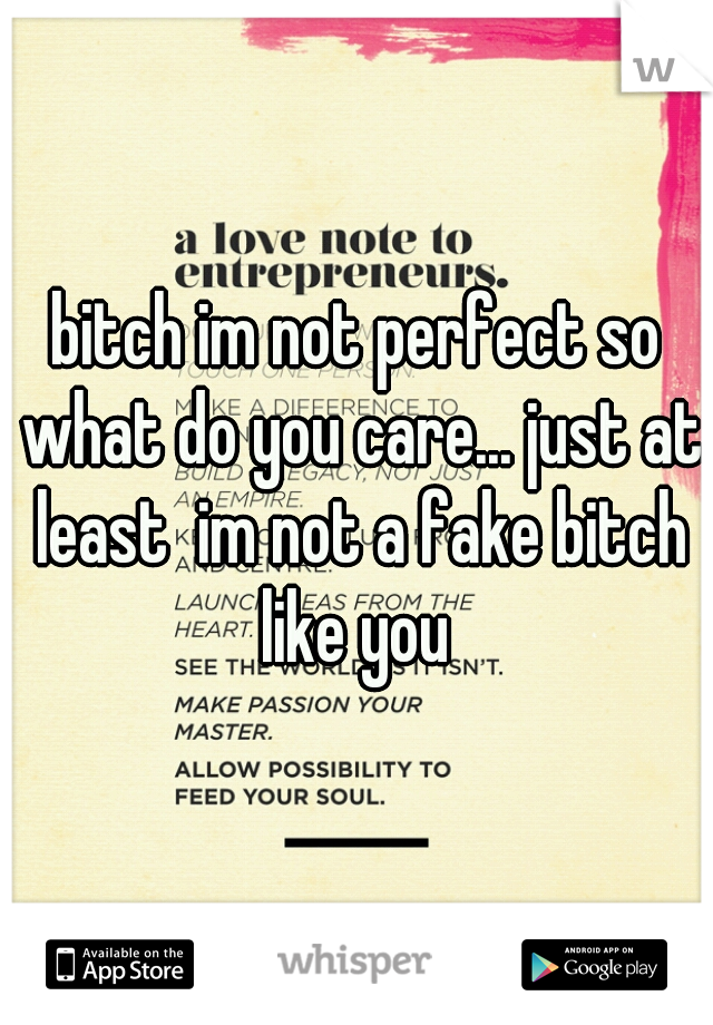 bitch im not perfect so what do you care... just at least  im not a fake bitch like you