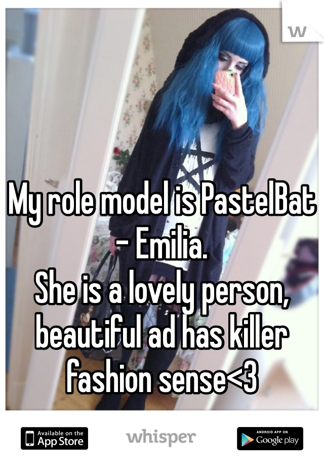 My role model is PastelBat - Emilia. She is a lovely person, beautiful ad has killer fashion sense<3