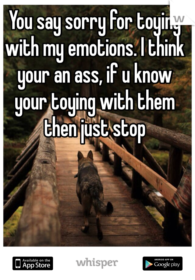 You say sorry for toying with my emotions. I think your an ass, if u know your toying with them then just stop