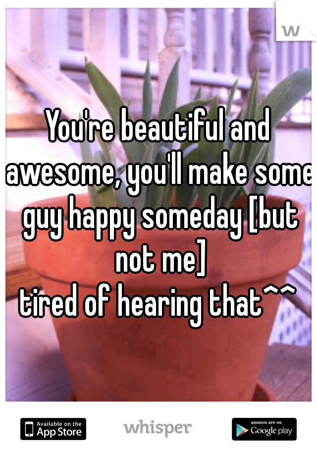 You're beautiful and awesome, you'll make some guy happy someday [but not me]   tired of hearing that^^