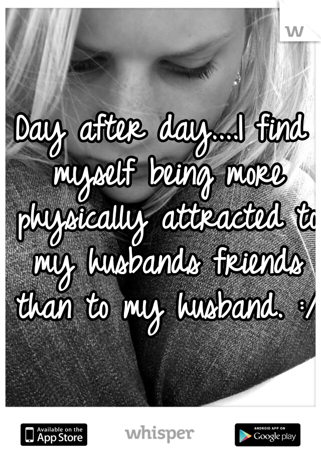 Day after day....I find myself being more physically attracted to my husbands friends than to my husband. :/