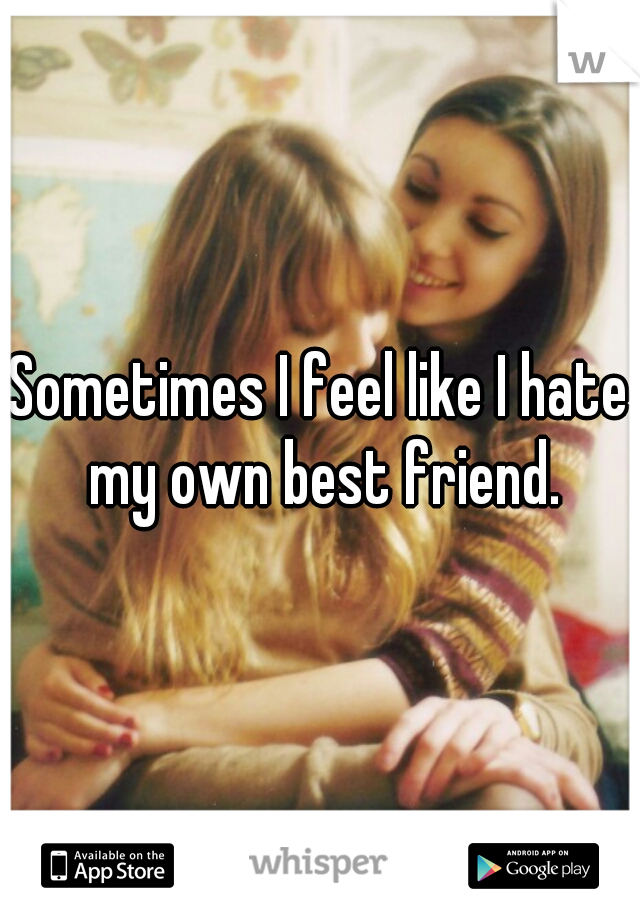 Sometimes I feel like I hate my own best friend.