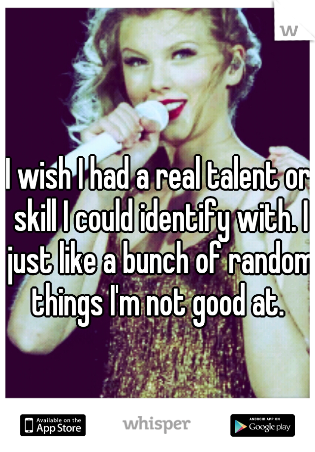 I wish I had a real talent or skill I could identify with. I just like a bunch of random things I'm not good at.