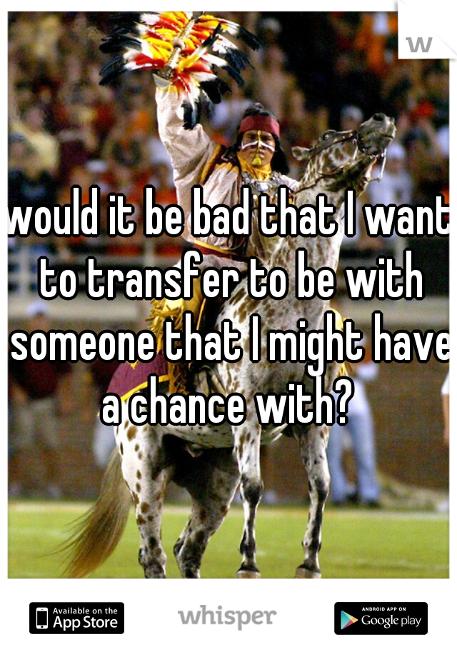 would it be bad that I want to transfer to be with someone that I might have a chance with?