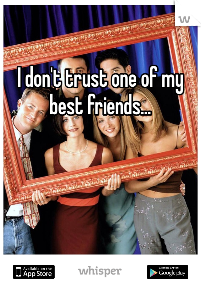 I don't trust one of my best friends...