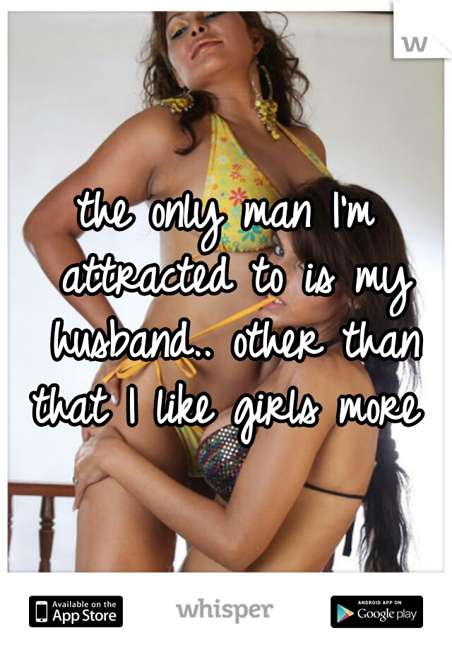the only man I'm attracted to is my husband.. other than that I like girls more