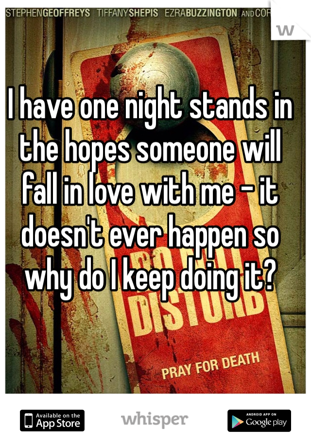 I have one night stands in the hopes someone will fall in love with me - it doesn't ever happen so why do I keep doing it?