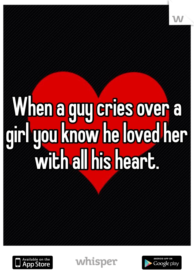When a guy cries over a girl you know he loved her with all his heart.