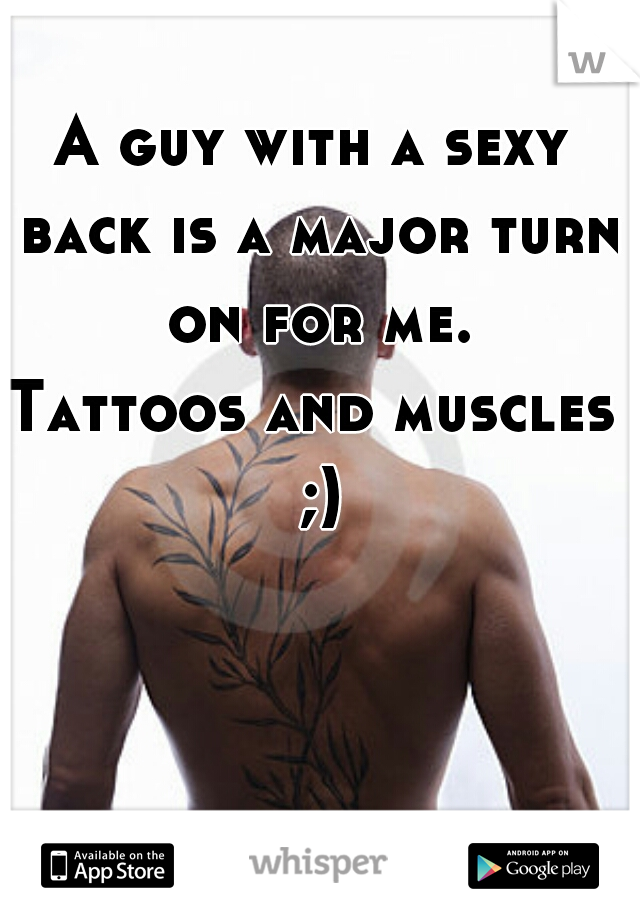 A guy with a sexy back is a major turn on for me.  Tattoos and muscles ;)
