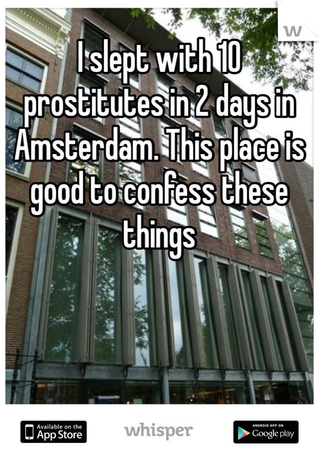 I slept with 10 prostitutes in 2 days in Amsterdam. This place is good to confess these things