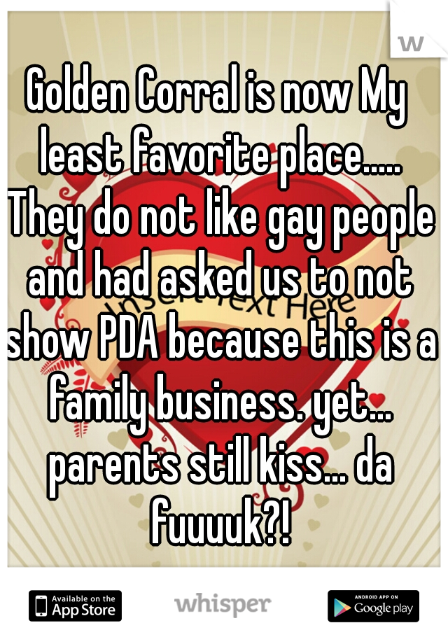Golden Corral is now My least favorite place..... They do not like gay people and had asked us to not show PDA because this is a family business. yet... parents still kiss... da fuuuuk?!