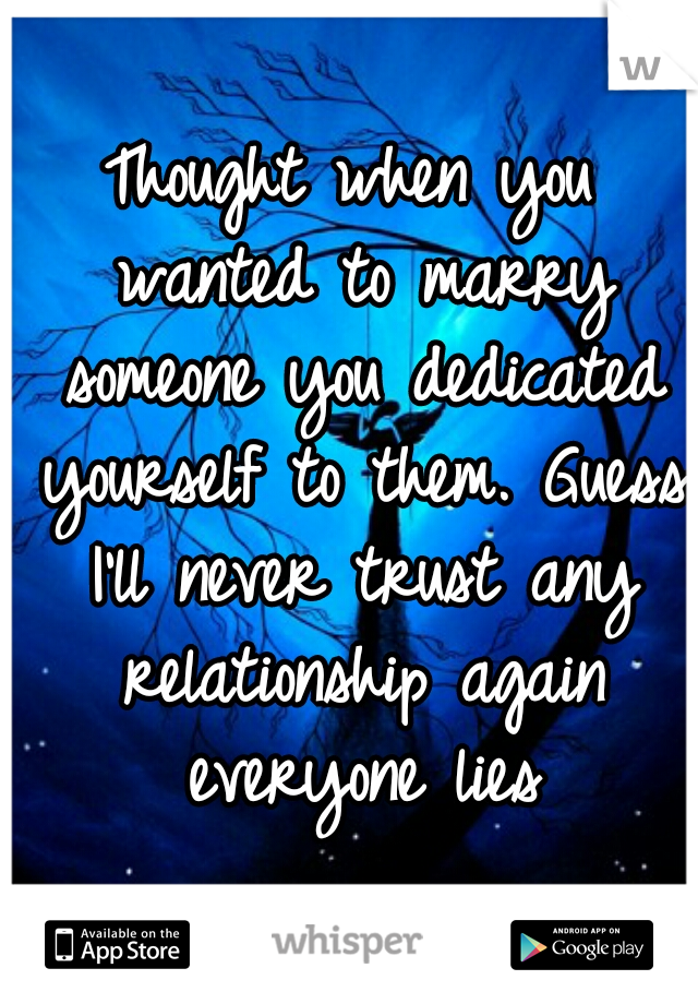 Thought when you wanted to marry someone you dedicated yourself to them. Guess I'll never trust any relationship again everyone lies