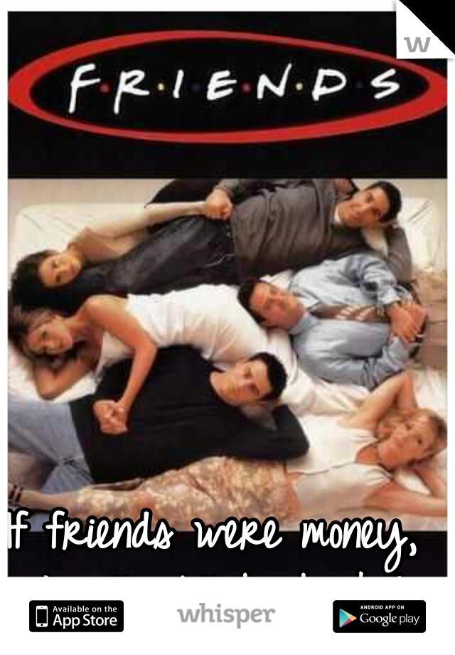 If friends were money,  I will still be broke!