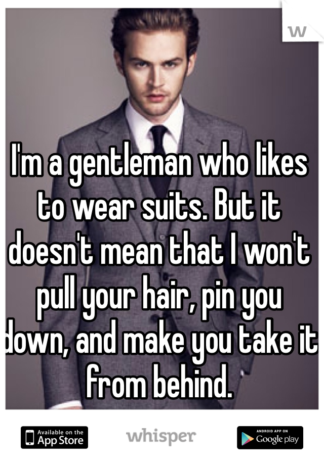 I'm a gentleman who likes to wear suits. But it doesn't mean that I won't pull your hair, pin you down, and make you take it from behind.