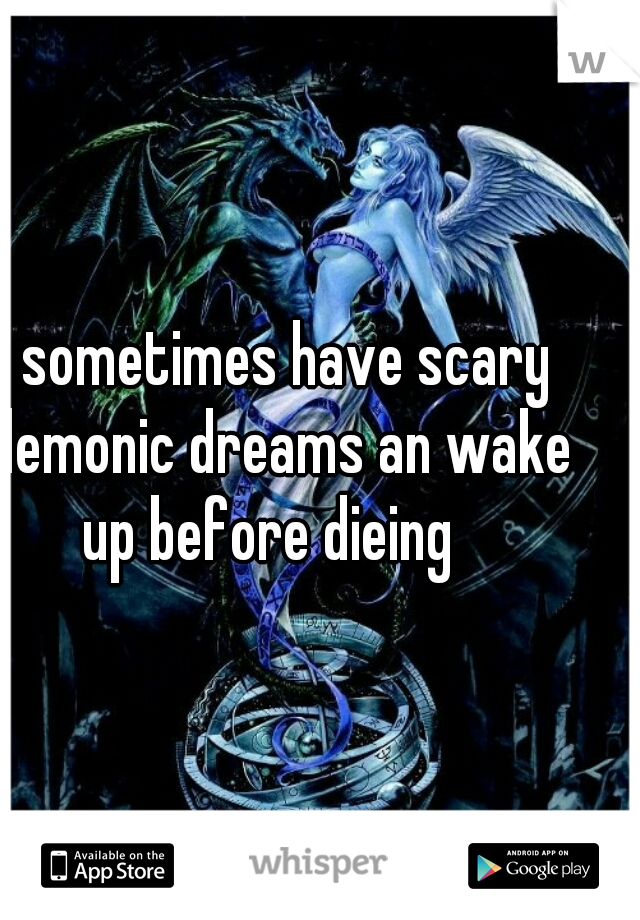 I sometimes have scary demonic dreams an wake up before dieing