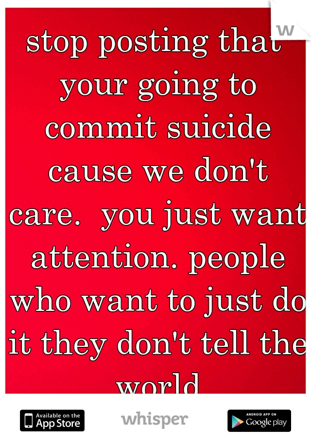stop posting that your going to commit suicide cause we don't care.  you just want attention. people who want to just do it they don't tell the world