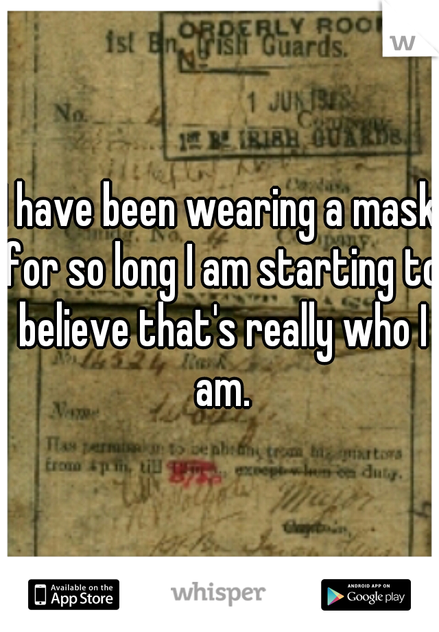 I have been wearing a mask for so long I am starting to believe that's really who I am.