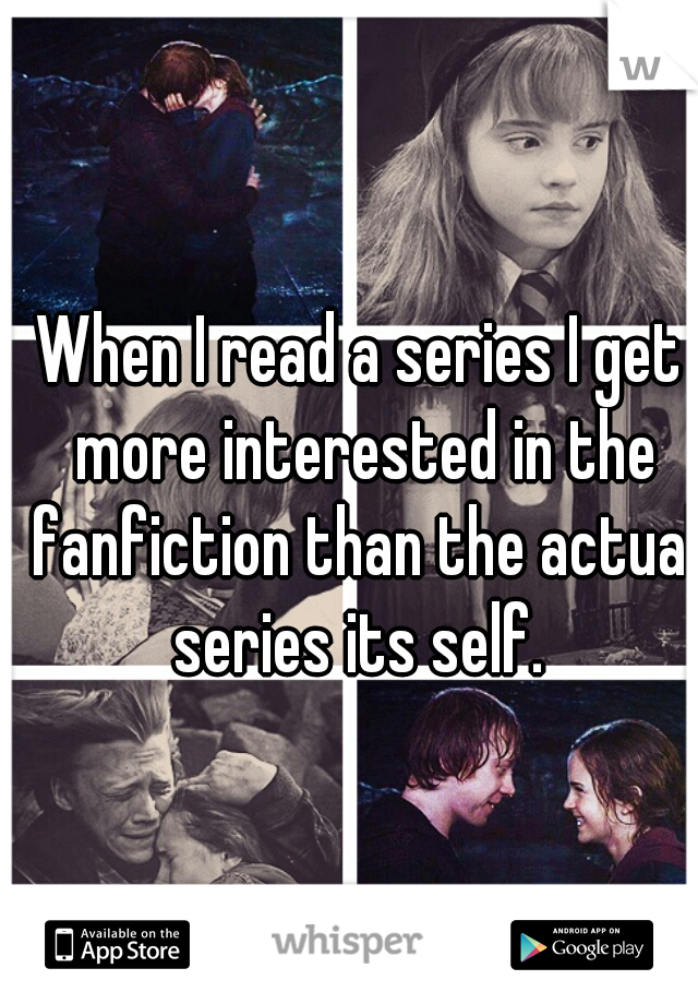 When I read a series I get more interested in the fanfiction than the actual series its self.