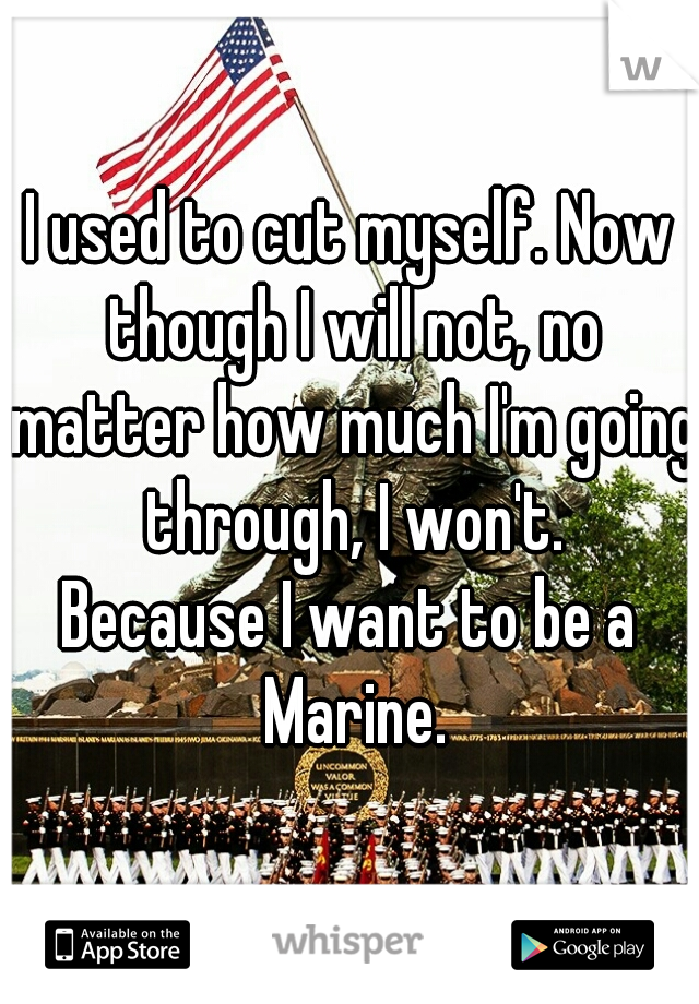 I used to cut myself. Now though I will not, no matter how much I'm going through, I won't.  Because I want to be a Marine.