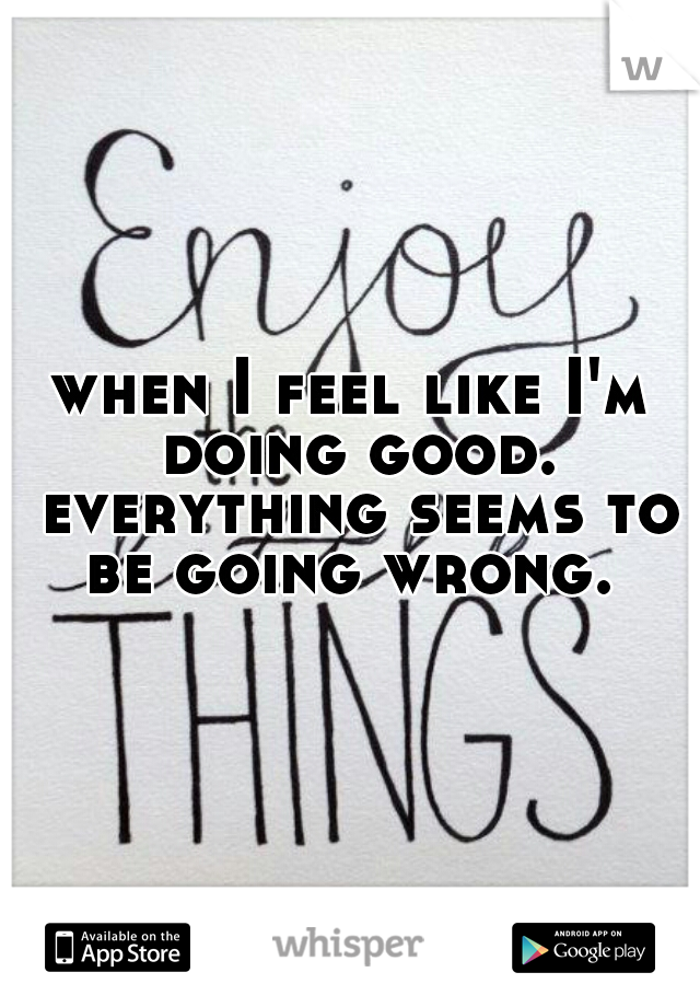 when I feel like I'm doing good. everything seems to be going wrong.