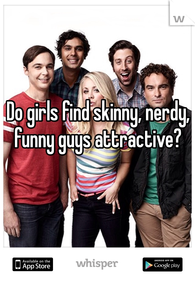 Do girls find skinny, nerdy, funny guys attractive?