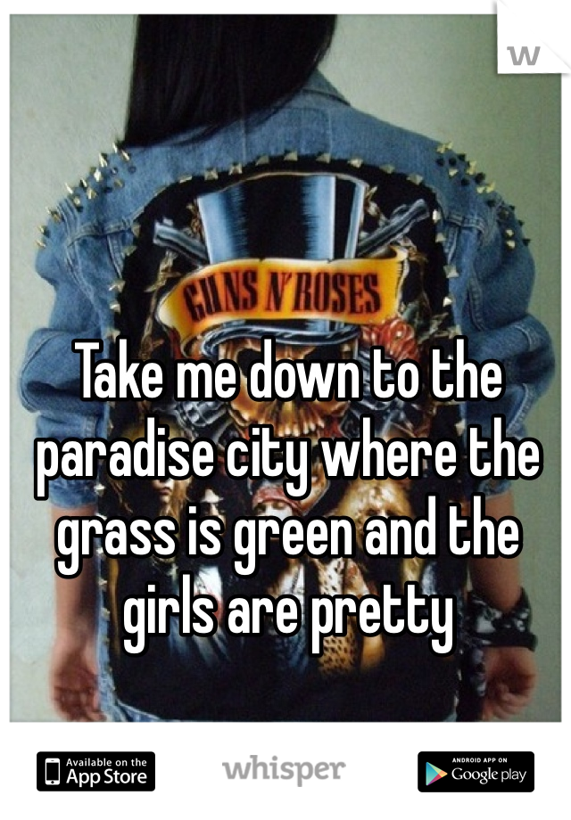 Take me down to the paradise city where the grass is green and the girls are pretty