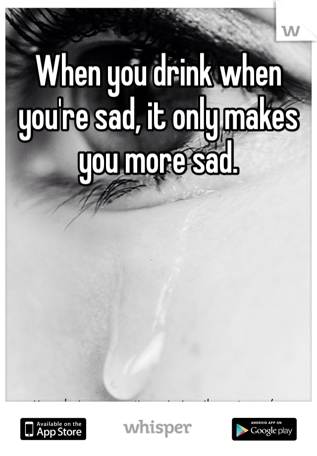 When you drink when you're sad, it only makes you more sad.