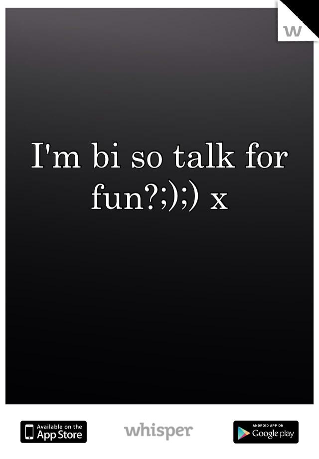 I'm bi so talk for fun?;);) x