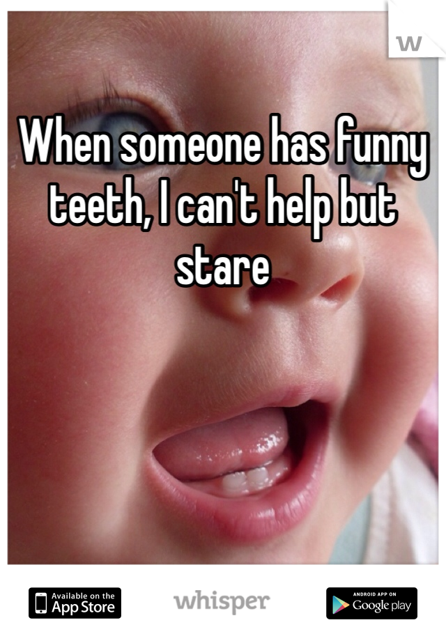 When someone has funny teeth, I can't help but stare
