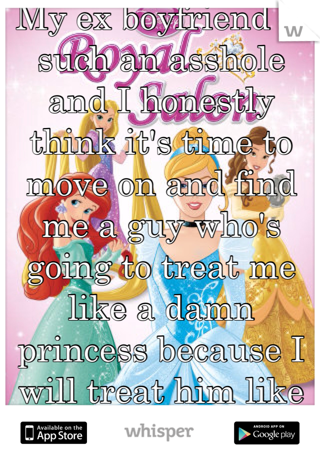 My ex boyfriend is such an asshole and I honestly think it's time to move on and find me a guy who's going to treat me like a damn princess because I will treat him like a prince.