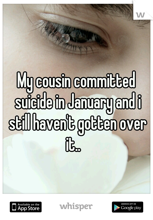 My cousin committed suicide in January and i still haven't gotten over it..