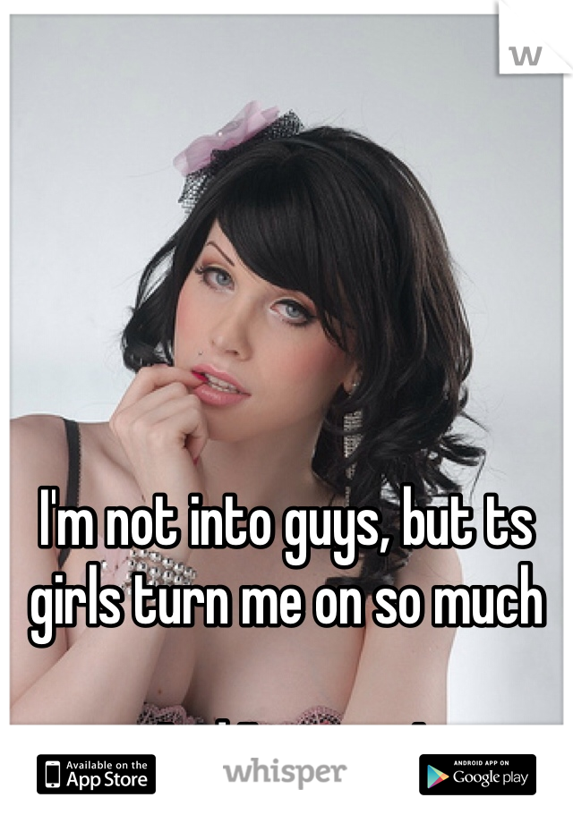I'm not into guys, but ts girls turn me on so much  And I'm a guy!